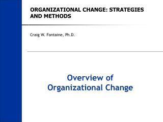 ORGANIZATIONAL CHANGE: STRATEGIES AND METHODS Craig W. Fontaine, Ph.D.