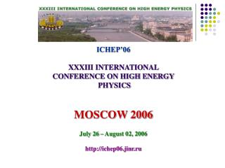 ICHEP'06 XXXIII INTERNATIONAL  CONFERENCE ON HIGH ENERGY  PHYSICS MOSCOW 2006