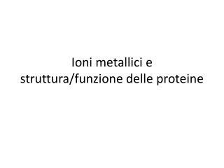 Ioni metallici e struttura/funzione delle proteine