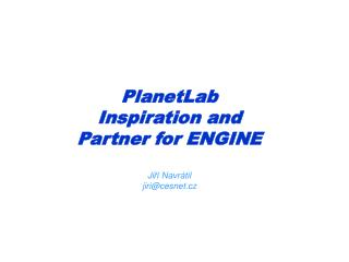 PlanetLab Inspiration and Partner for ENGINE Ji ří  Navr á til  jiri@cesnet.cz