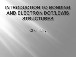 Introduction to  Bonding and electron dot/ lewis  structures