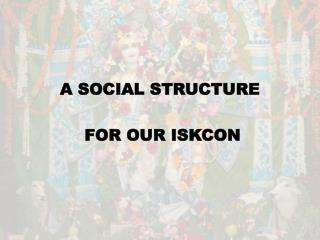 A SOCIAL STRUCTURE  FOR OUR ISKCON