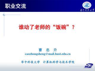 """谁动了老师的""""饭碗""""? 曹  忠  升 caozhongsheng@mail.hust 华中科技大学   计算机科学与技术学院"""