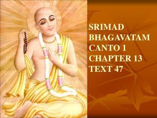 SRIMAD BHAGAVATAMCANTO 1 CHAPTER 13 TEXT 47