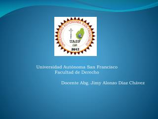 Universidad Aut�noma San Francisco Facultad de Derecho Docente Abg. Jimy Alonzo D�az Ch�vez