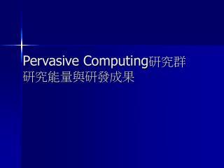 Pervasive Computing 研究群 研究能量與研發成果