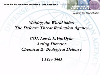 Making the World Safer: The Defense Threat Reduction Agency  COL Lewis L.VanDyke Acting Director Chemical   Biological D