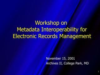 Workshop on  Metadata Interoperability for  Electronic Records Management