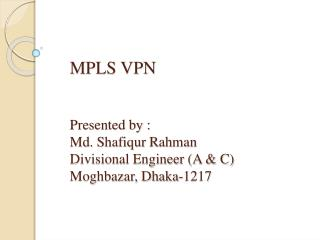MPLS VPN    Presented by : Md. Shafiqur Rahman Divisional Engineer A  C  Moghbazar, Dhaka-1217