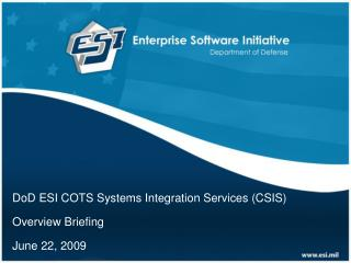 DoD ESI COTS Systems Integration Services (CSIS)  Overview Briefing June 22, 2009