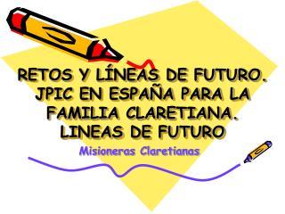 RETOS Y LÍNEAS DE FUTURO. JPIC EN ESPAÑA PARA LA FAMILIA CLARETIANA.  LINEAS DE FUTURO
