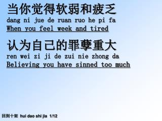 当你觉得软弱和疲乏 dang ni jue de ruan ruo he pi fa When you feel week and tired 认为自己的罪孽重大