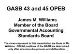GASB 43 and 45 OPEB             James M. Williams Member of the Board Governmental Accounting Standards Board