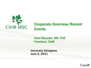 Corporate Overview/Recent Events Alain Beaudet, MD, PhD President, CIHR