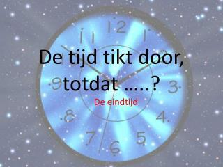 De tijd tikt door, totdat …..?
