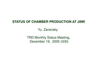 STATUS OF CHAMBER PRODUCTION AT JINR Yu. Zanevsky TRD Monthly Status Meeting,