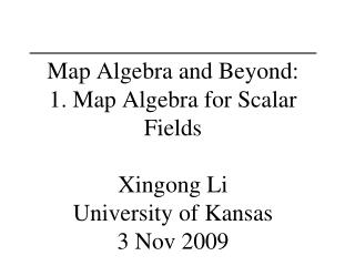 Map Algebra and Beyond: 1. Map Algebra for Scalar Fields  Xingong Li University of Kansas 3 Nov 2009