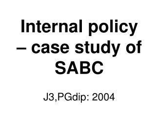 Internal policy – case study of SABC  J3,PGdip: 2004
