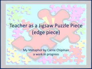 Teacher as a Jigsaw Puzzle Piece (edge piece)