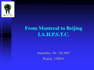 From Montreal to Beijing I.A.H.P.S.T.C.