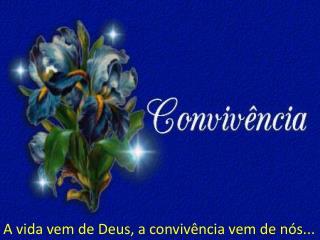 A vida vem de Deus, a convivência vem de nós...