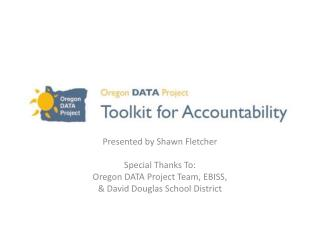 Presented by Shawn Fletcher   Special Thanks To:  Oregon DATA Project Team, EBISS,