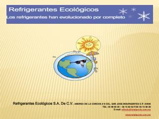 Refrigerantes Ecol gicos S.A. De C.V. ANDRES DE LA CONCHA  9 COL. SAN JOSE INSURGENTES C.P. 03900 TEL: 55 98 83 20   56