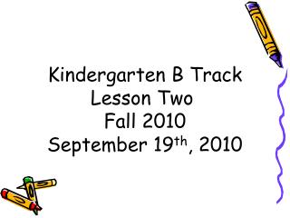 Kindergarten B Track Lesson Two  Fall 2010 September 19 th , 2010