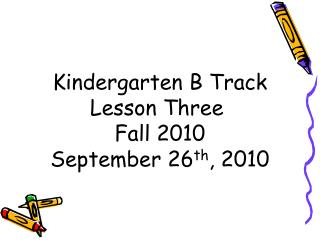 Kindergarten B Track Lesson Three  Fall 2010 September 26 th , 2010