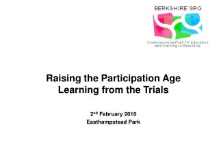Raising the Participation Age Learning from the Trials 2 nd  February 2010 Easthampstead Park