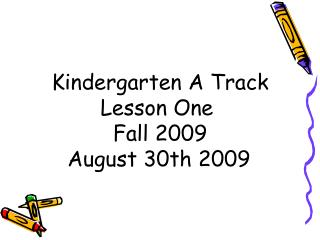 Kindergarten A Track Lesson One  Fall 2009 August 30th 2009