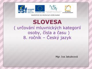 SLOVESA ( určování mluvnických kategorií osoby, čísla a času ) 8. ročník – Český jazyk