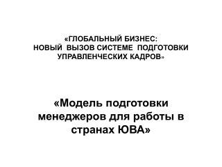 «ГЛОБАЛЬНЫЙ БИЗНЕС:  НОВЫЙ  ВЫЗОВ СИСТЕМЕ  ПОДГОТОВКИ  УПРАВЛЕНЧЕСКИХ КАДРОВ »