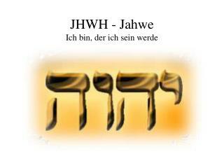 JHWH - Jahwe  Ich bin, der ich sein werde