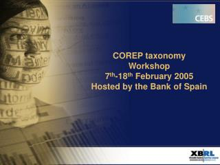 COREP taxonomy Workshop  7 th -18 th  February 2005 Hosted by the Bank of Spain