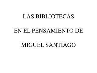 LAS BIBLIOTECAS  EN EL PENSAMIENTO DE  MIGUEL SANTIAGO