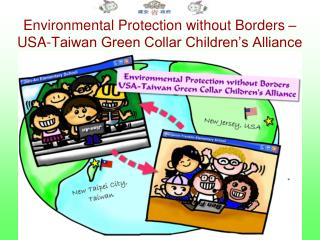 Environmental Protection without Borders �  USA-Taiwan Green Collar Children�s Alliance