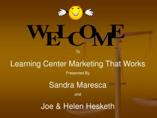 To Learning Center Marketing That Works Presented By Sandra Maresca and Joe  Helen Hesketh