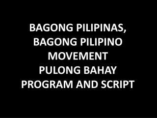 BAGONG PILIPINAS, BAGONG PILIPINO MOVEMENT PULONG BAHAY PROGRAM AND SCRIPT
