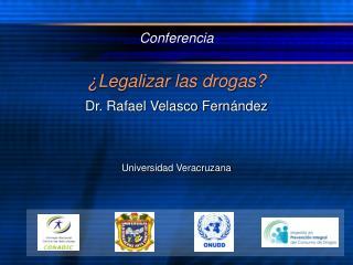 Conferencia  ¿Legalizar las drogas? Dr. Rafael Velasco Fern ández Universidad Veracruzana