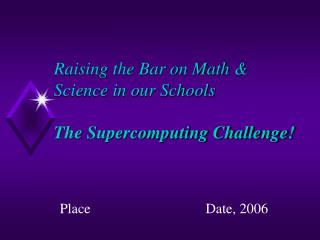 Raising the Bar on Math & Science in our Schools The Supercomputing Challenge!