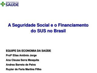 A Seguridade Social e o Financiamento do SUS no Brasil EQUIPE DA ECONOMIA DA SA�DE