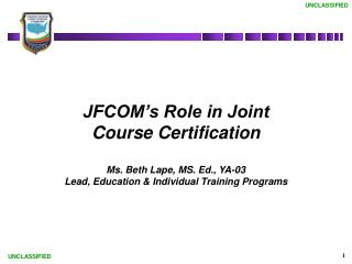 JFCOM's Role in Joint Course Certification Ms. Beth Lape, MS. Ed., YA-03