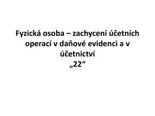 """Fyzická osoba – zachycení účetních operací v  daňové evidenci  a v účetnictví """"22"""""""
