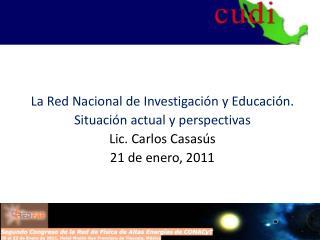 La Red Nacional de Investigación y Educación. Situación actual y perspectivas Lic. Carlos Casasús