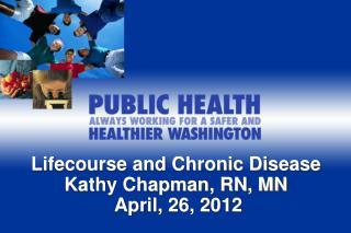 Lifecourse  and Chronic Disease Kathy Chapman, RN, MN  April, 26, 2012