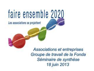 Associations et entreprises Groupe de travail de la Fonda Séminaire de synthèse 18 juin 2013