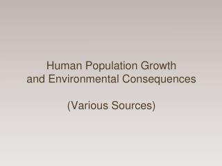 Human Population Growth and Environmental Consequences (Various Sources)