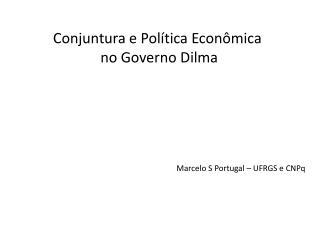 Conjuntura e Política Econômica  no Governo Dilma Marcelo S Portugal – UFRGS e CNPq