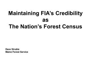 Maintaining FIA s Credibility  as  The Nation s Forest Census    Dave Struble Maine Forest Service